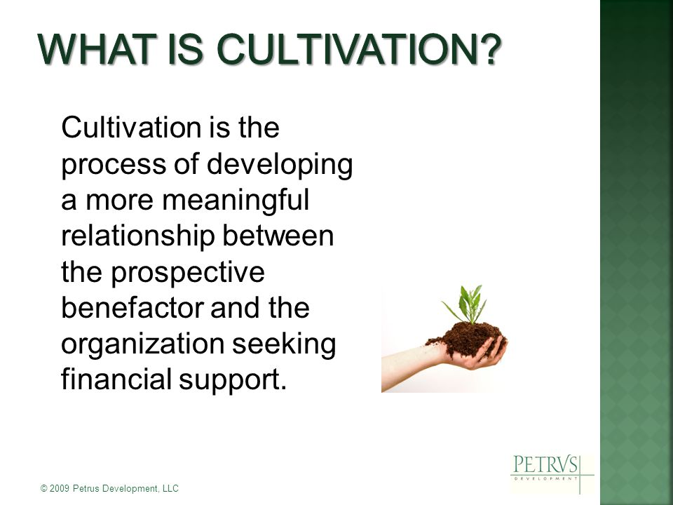 Cultivation is the process of developing a more meaningful relationship between the prospective benefactor and the organization seeking financial support.