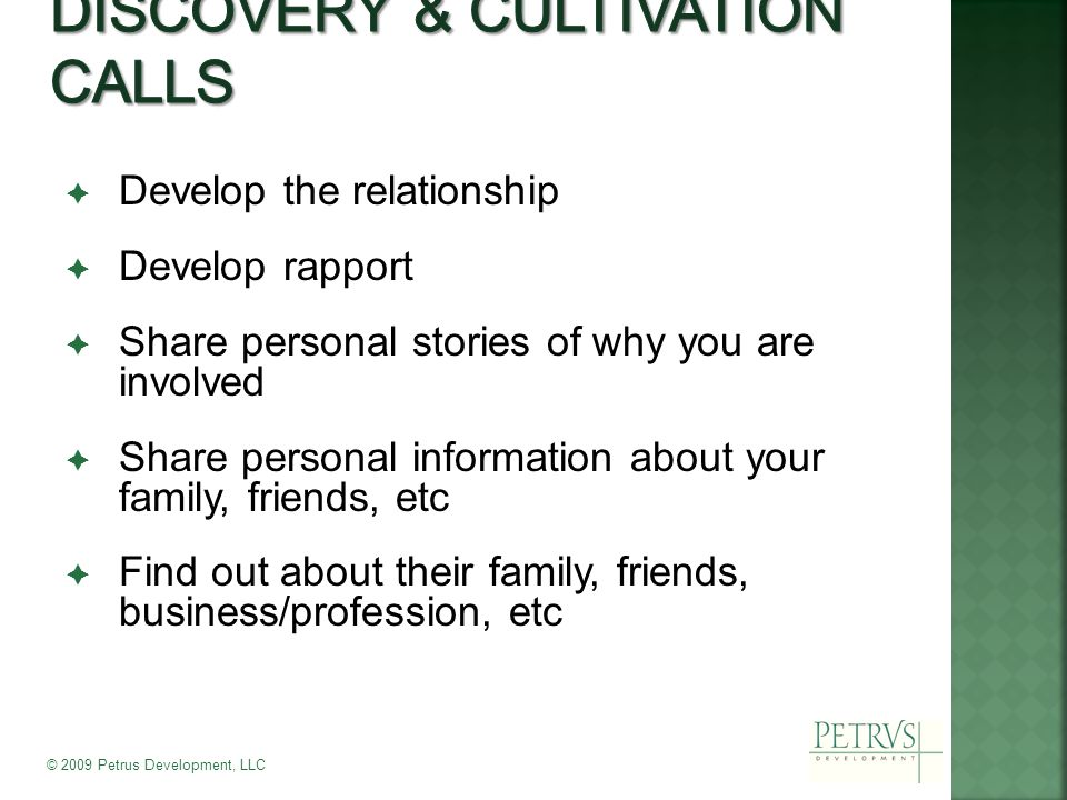  Develop the relationship  Develop rapport  Share personal stories of why you are involved  Share personal information about your family, friends, etc  Find out about their family, friends, business/profession, etc © 2009 Petrus Development, LLC