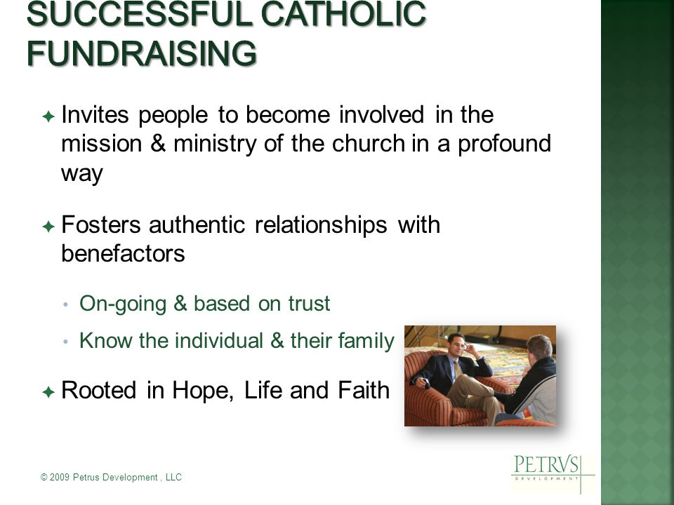  Invites people to become involved in the mission & ministry of the church in a profound way  Fosters authentic relationships with benefactors On-going & based on trust Know the individual & their family  Rooted in Hope, Life and Faith © 2009 Petrus Development, LLC