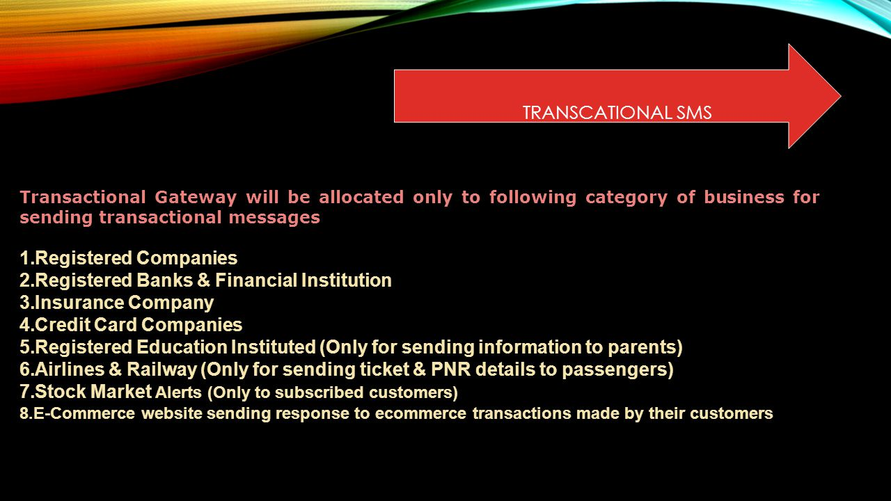 TRANSCATIONAL SMS Transactional Gateway will be allocated only to following category of business for sending transactional messages 1.Registered Companies 2.Registered Banks & Financial Institution 3.Insurance Company 4.Credit Card Companies 5.Registered Education Instituted (Only for sending information to parents) 6.Airlines & Railway (Only for sending ticket & PNR details to passengers) 7.Stock Market Alerts (Only to subscribed customers) 8.E-Commerce website sending response to ecommerce transactions made by their customers