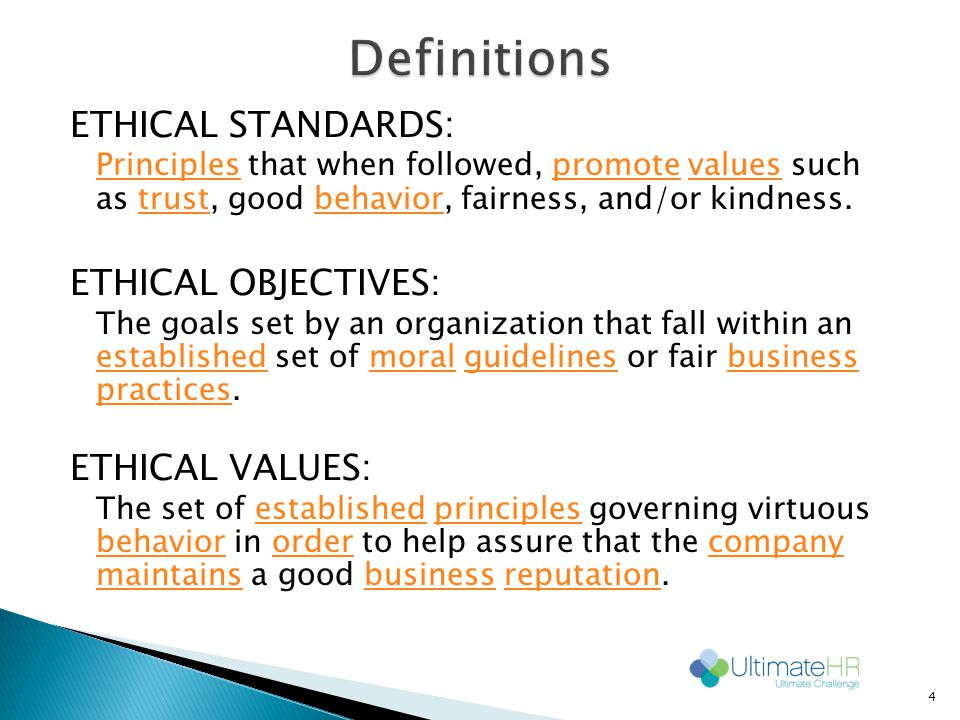 ETHICAL STANDARDS: PrinciplesPrinciples that when followed, promote values such as trust, good behavior, fairness, and/or kindness.promotevaluestrustbehavior ETHICAL OBJECTIVES: The goals set by an organization that fall within an established set of moral guidelines or fair business practices.