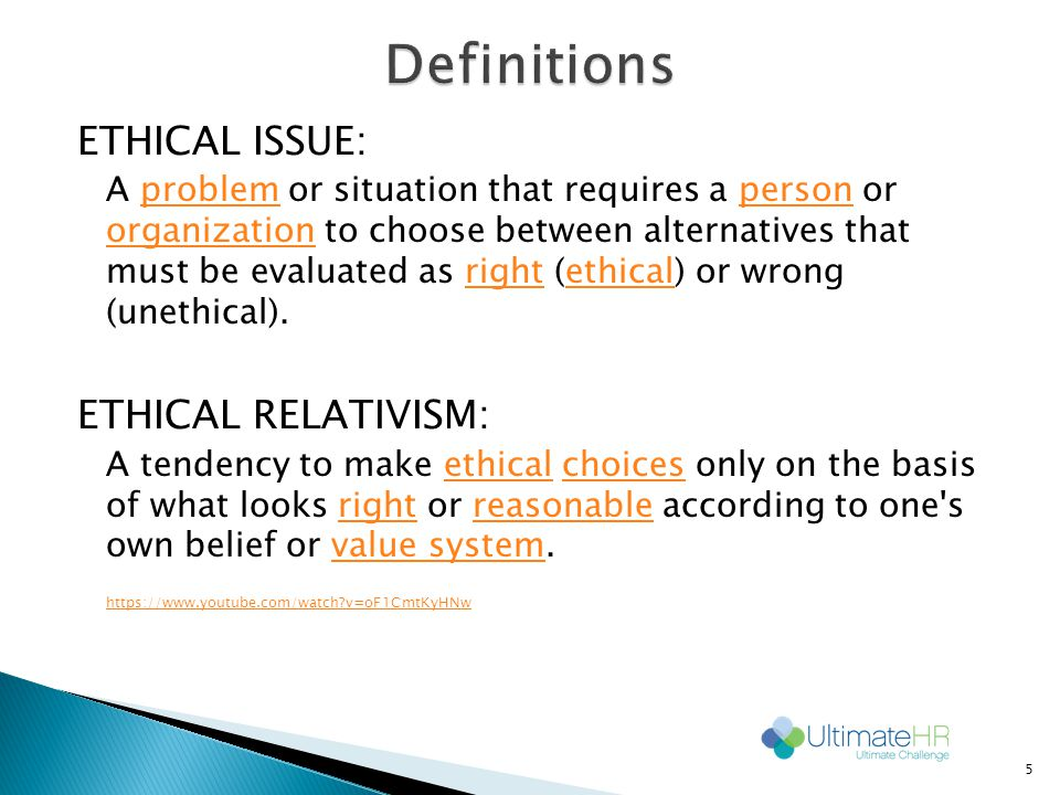 ETHICAL ISSUE: A problem or situation that requires a person or organization to choose between alternatives that must be evaluated as right (ethical) or wrong (unethical).problemperson organizationrightethical ETHICAL RELATIVISM: A tendency to make ethical choices only on the basis of what looks right or reasonable according to one s own belief or value system.ethicalchoicesrightreasonablevalue system https://www.youtube.com/watch v=oF1CmtKyHNw 5