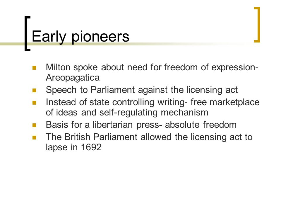 Early pioneers Milton spoke about need for freedom of expression- Areopagatica Speech to Parliament against the licensing act Instead of state control