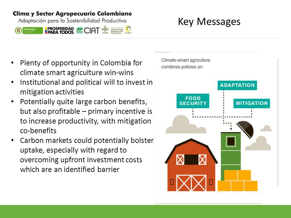Key Messages Plenty of opportunity in Colombia for climate smart agriculture win-wins Institutional and political will to invest in mitigation activities Potentially quite large carbon benefits, but also profitable – primary incentive is to increase productivity, with mitigation co-benefits Carbon markets could potentially bolster uptake, especially with regard to overcoming upfront investment costs which are an identified barrier