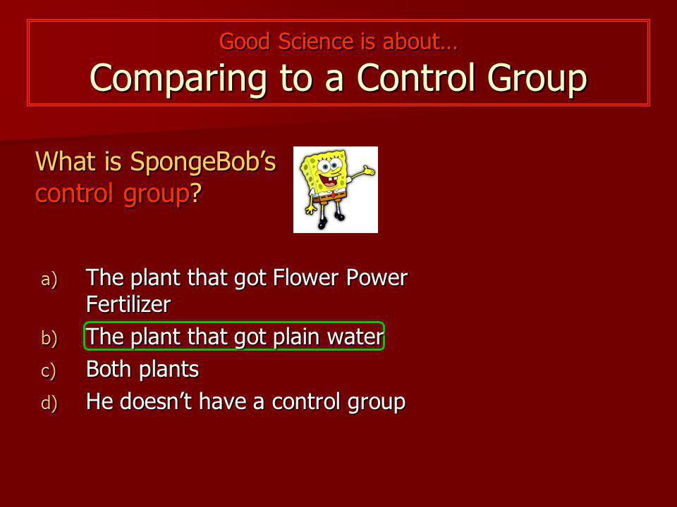 Good Science is about… Comparing to a Control Group What is SpongeBob's experimental group? a) The plant that got Flower Power Fertilizer b) The plant