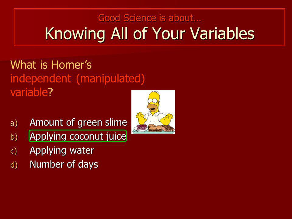 Good Science is about… Knowing All of Your Variables What is Homer's independent (manipulated) variable.
