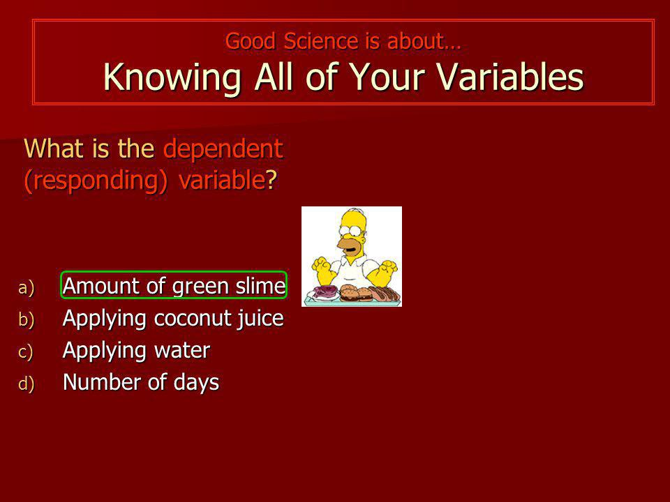 Good Science is about… Knowing All of Your Variables What is the dependent (responding) variable.