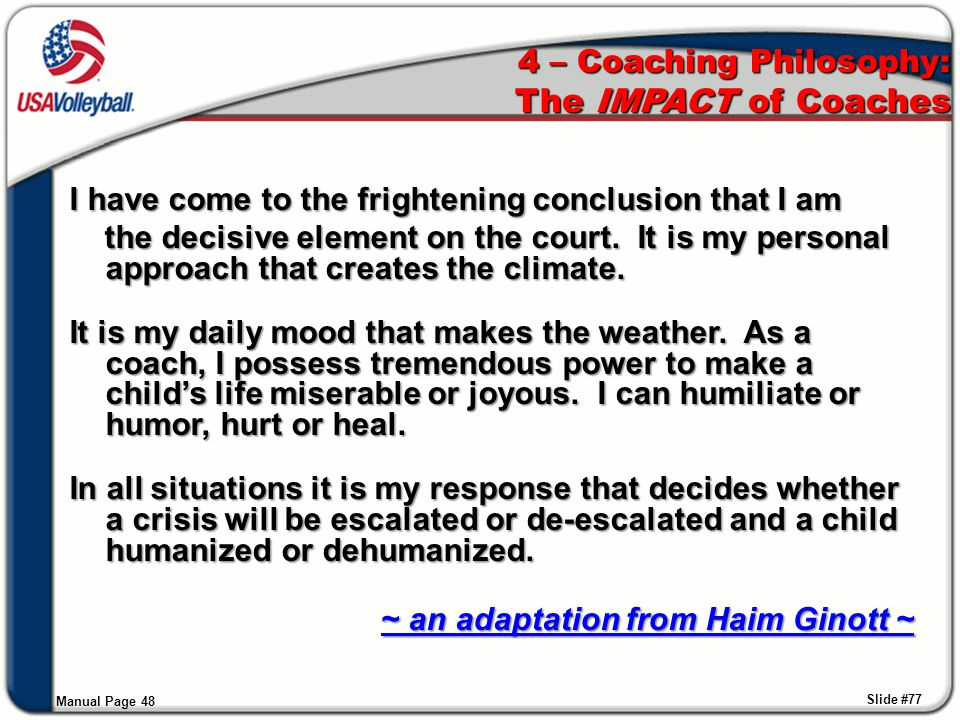 4 – Coaching Philosophy: The IMPACT of Coaches I have come to the frightening conclusion that I am the decisive element on the court. It is my persona