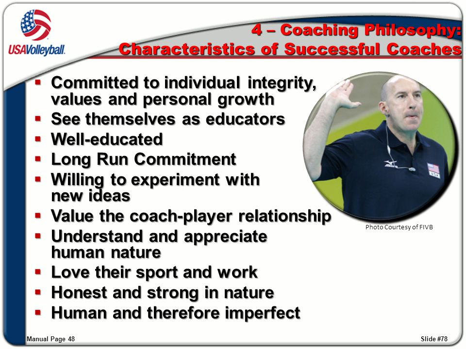 4 – Coaching Philosophy: Characteristics of Successful Coaches  Committed to individual integrity, values and personal growth  See themselves as edu
