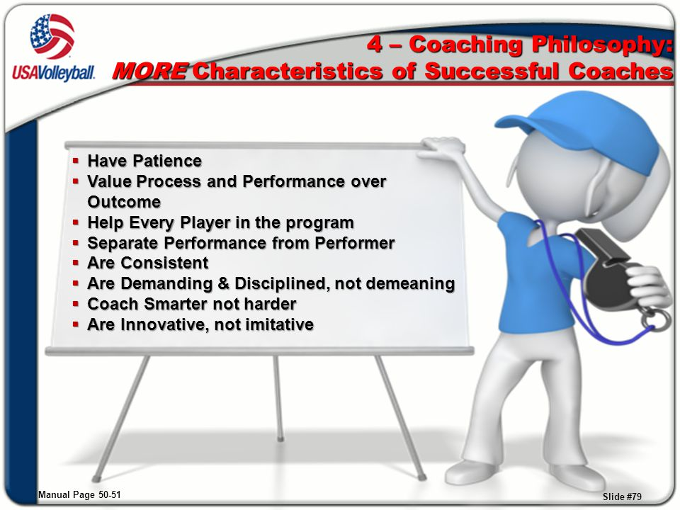 4 – Coaching Philosophy: MORE Characteristics of Successful Coaches  Have Patience  Value Process and Performance over Outcome  Help Every Player i