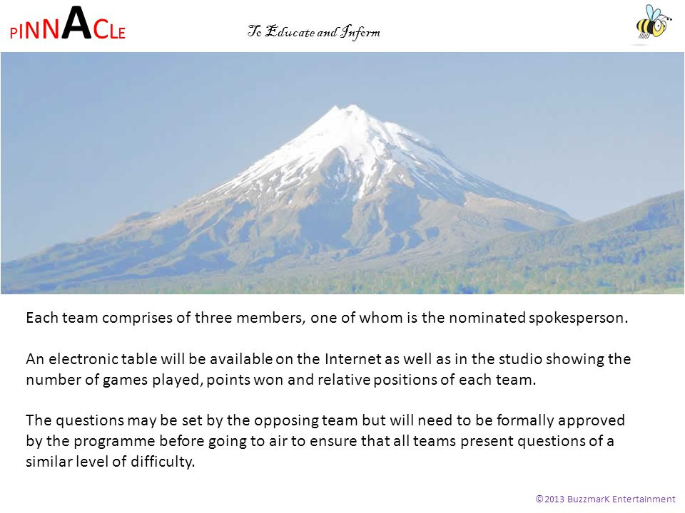 PINNACLEPINNACLE ©2013 BuzzmarK Entertainment To Educate and Inform Each team comprises of three members, one of whom is the nominated spokesperson.