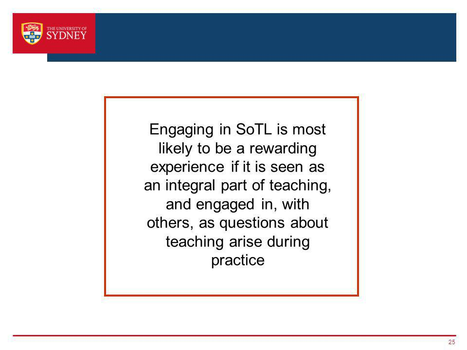 25 Engaging in SoTL is most likely to be a rewarding experience if it is seen as an integral part of teaching, and engaged in, with others, as questions about teaching arise during practice