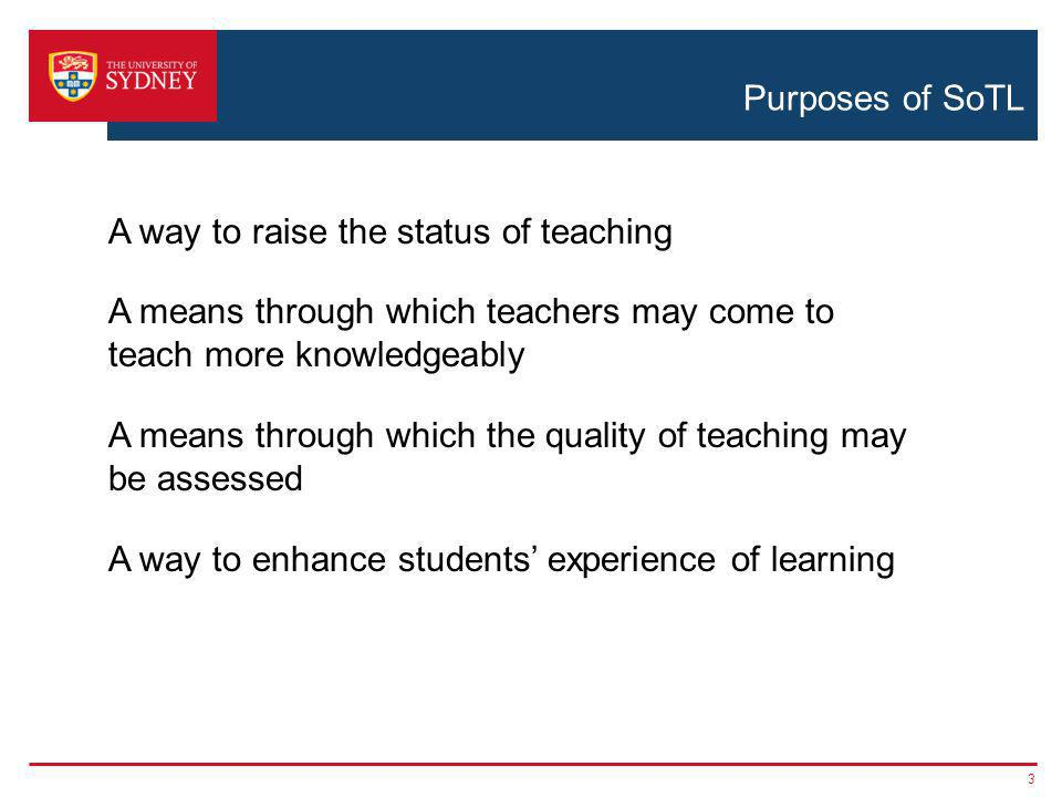 Purposes of SoTL 3 A way to raise the status of teaching A means through which teachers may come to teach more knowledgeably A means through which the quality of teaching may be assessed A way to enhance students' experience of learning