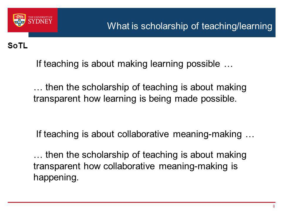 What is scholarship of teaching/learning 8 SoTL If teaching is about making learning possible … … then the scholarship of teaching is about making transparent how learning is being made possible.