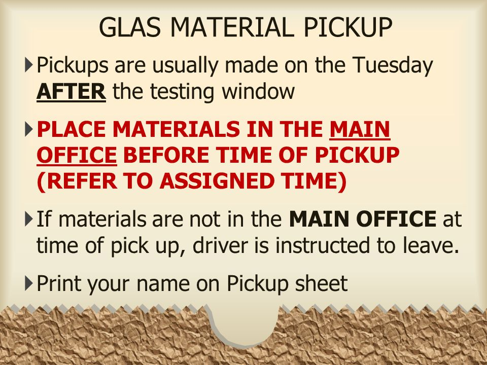 GLAS MATERIAL PICKUP  Pickups are usually made on the Tuesday AFTER the testing window  PLACE MATERIALS IN THE MAIN OFFICE BEFORE TIME OF PICKUP (REFER TO ASSIGNED TIME)  If materials are not in the MAIN OFFICE at time of pick up, driver is instructed to leave.