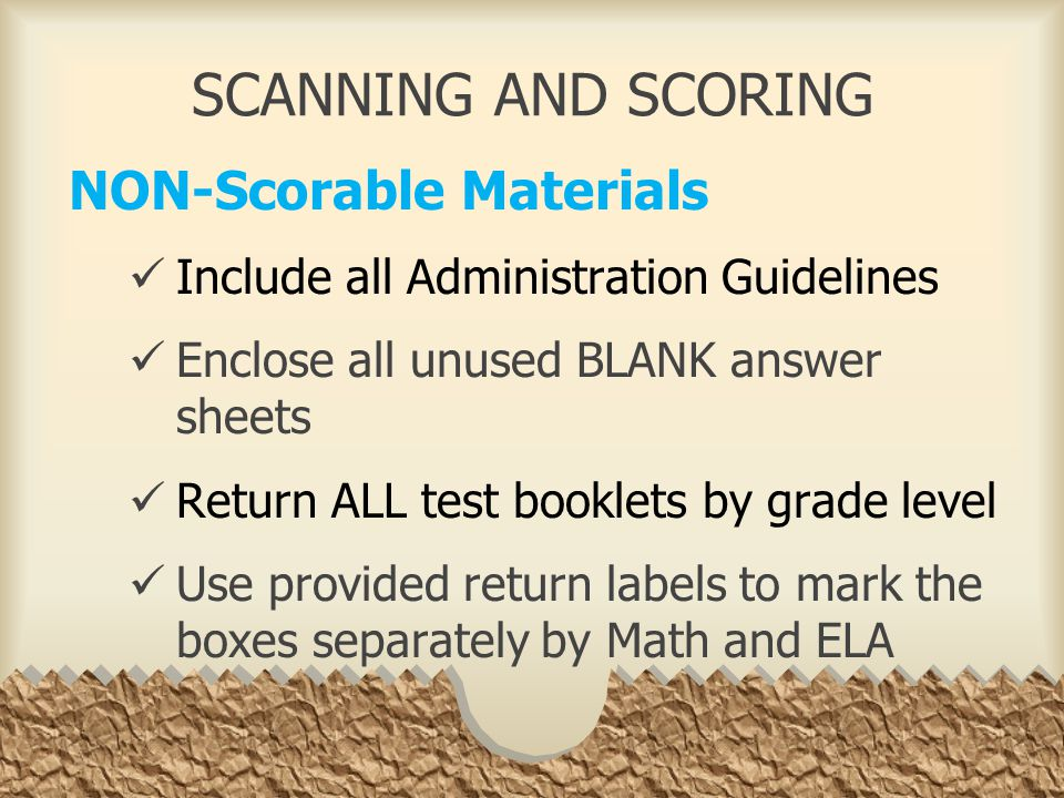 SCANNING AND SCORING NON-Scorable Materials Include all Administration Guidelines Enclose all unused BLANK answer sheets Return ALL test booklets by grade level Use provided return labels to mark the boxes separately by Math and ELA