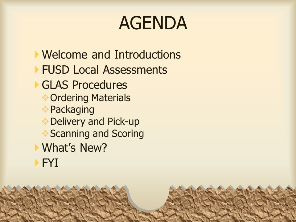 AGENDA  Welcome and Introductions  FUSD Local Assessments  GLAS Procedures  Ordering Materials  Packaging  Delivery and Pick-up  Scanning and Scoring  What's New.