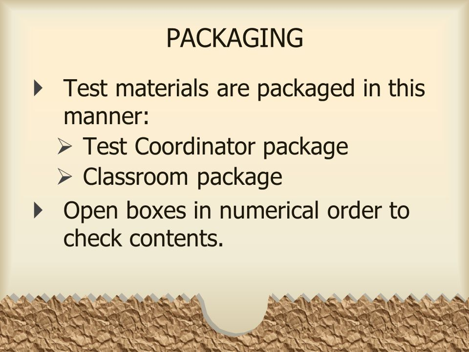 PACKAGING  Test materials are packaged in this manner:  Test Coordinator package  Classroom package  Open boxes in numerical order to check contents.