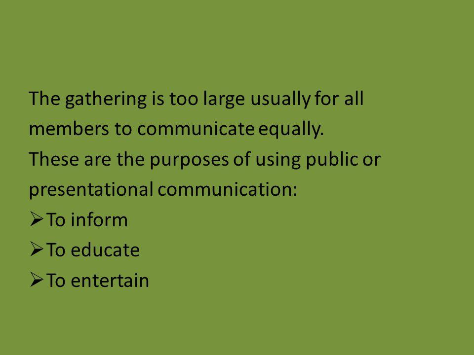 Public/ presentational communication Public communication (Presentational communicational) occurs when a speaker addresses a gathering of other people