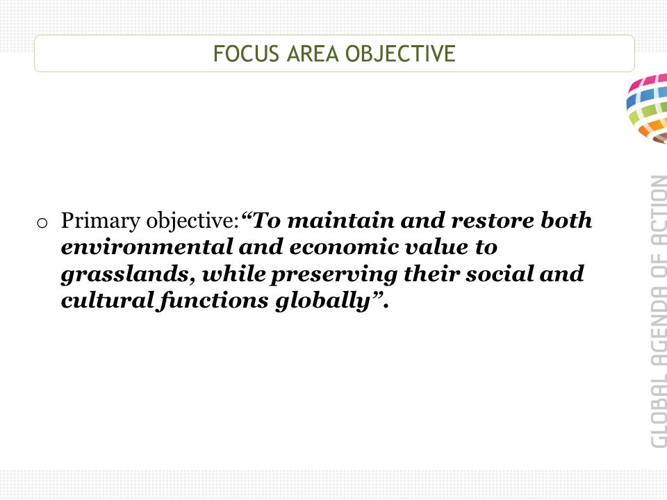 """FOCUS AREA OBJECTIVE o Primary objective:""""To maintain and restore both environmental and economic value to grasslands, while preserving their social a"""
