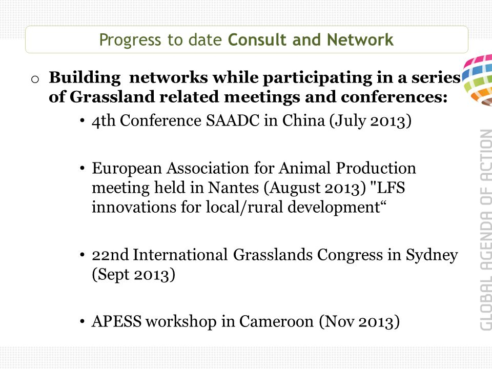 Progress to date Consult and Network o Building networks while participating in a series of Grassland related meetings and conferences: 4th Conference SAADC in China (July 2013) European Association for Animal Production meeting held in Nantes (August 2013) LFS innovations for local/rural development 22nd International Grasslands Congress in Sydney (Sept 2013) APESS workshop in Cameroon (Nov 2013)