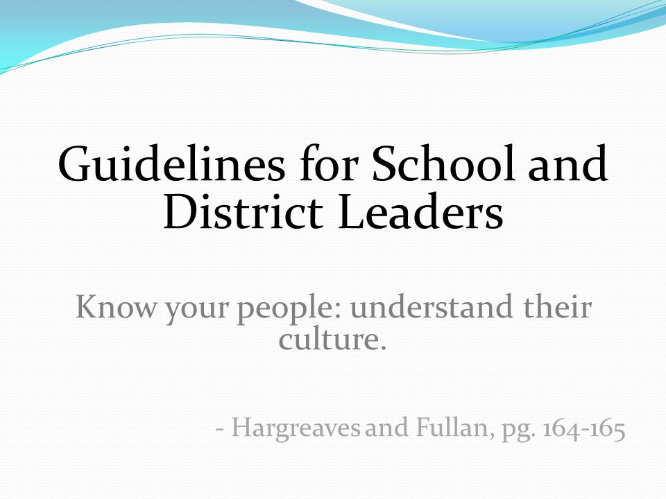 Guidelines for School and District Leaders Know your people: understand their culture. - Hargreaves and Fullan, pg. 164-165