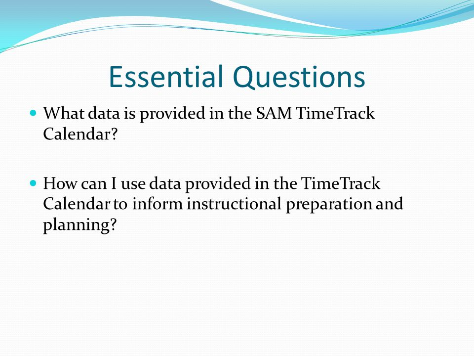 Essential Questions What data is provided in the SAM TimeTrack Calendar.