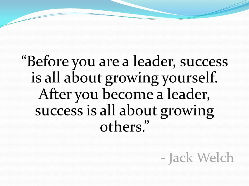 """""""Before you are a leader, success is all about growing yourself. After you become a leader, success is all about growing others."""" - Jack Welch"""