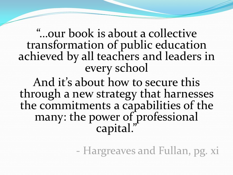 …our book is about a collective transformation of public education achieved by all teachers and leaders in every school And it's about how to secure this through a new strategy that harnesses the commitments a capabilities of the many: the power of professional capital. - Hargreaves and Fullan, pg.