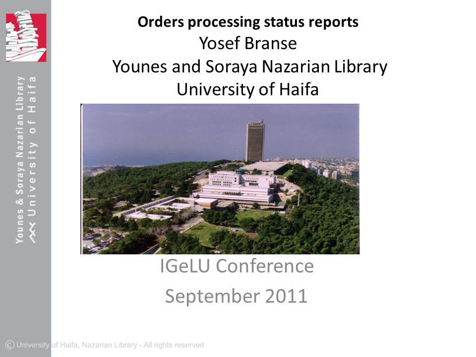 Orders processing status reports Yosef Branse Younes and Soraya Nazarian Library University of Haifa IGeLU Conference September 2011