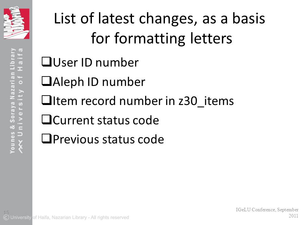 List of latest changes, as a basis for formatting letters  User ID number  Aleph ID number  Item record number in z30_items  Current status code  Previous status code IGeLU Conference, September 2011 15