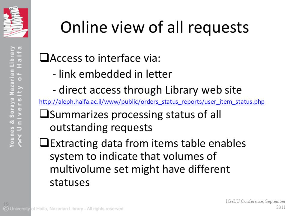 Online view of all requests  Access to interface via: - link embedded in letter - direct access through Library web site http://aleph.haifa.ac.il/www/public/orders_status_reports/user_item_status.php  Summarizes processing status of all outstanding requests  Extracting data from items table enables system to indicate that volumes of multivolume set might have different statuses IGeLU Conference, September 2011 19