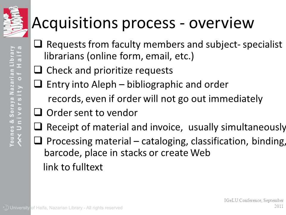 Acquisitions process - overview  Requests from faculty members and subject- specialist librarians (online form, email, etc.)  Check and prioritize requests  Entry into Aleph – bibliographic and order records, even if order will not go out immediately  Order sent to vendor  Receipt of material and invoice, usually simultaneously  Processing material – cataloging, classification, binding, barcode, place in stacks or create Web link to fulltext IGeLU Conference, September 2011 2