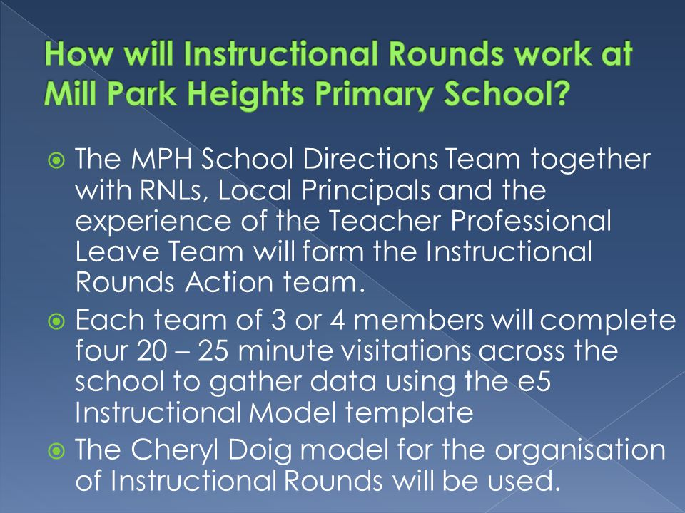  The MPH School Directions Team together with RNLs, Local Principals and the experience of the Teacher Professional Leave Team will form the Instructional Rounds Action team.
