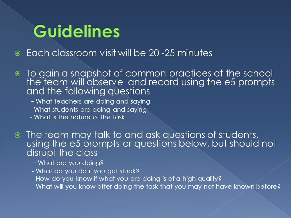  Each classroom visit will be 20 -25 minutes  To gain a snapshot of common practices at the school the team will observe and record using the e5 prompts and the following questions - What teachers are doing and saying - What students are doing and saying - What is the nature of the task  The team may talk to and ask questions of students, using the e5 prompts or questions below, but should not disrupt the class - What are you doing.