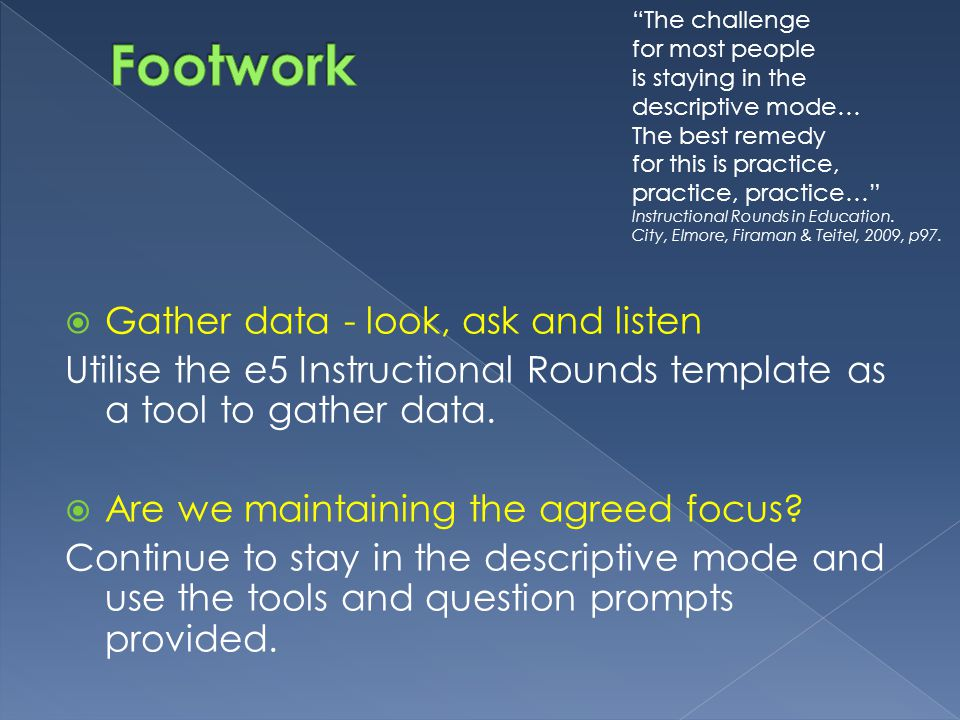 Gather data - look, ask and listen Utilise the e5 Instructional Rounds template as a tool to gather data.
