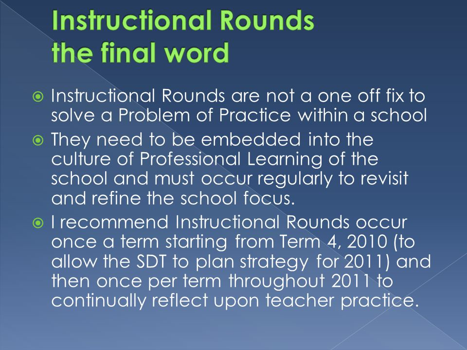  Instructional Rounds are not a one off fix to solve a Problem of Practice within a school  They need to be embedded into the culture of Professional Learning of the school and must occur regularly to revisit and refine the school focus.