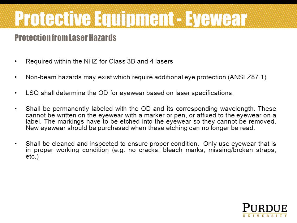 Required within the NHZ for Class 3B and 4 lasers Non-beam hazards may exist which require additional eye protection (ANSI Z87.1) LSO shall determine the OD for eyewear based on laser specifications.