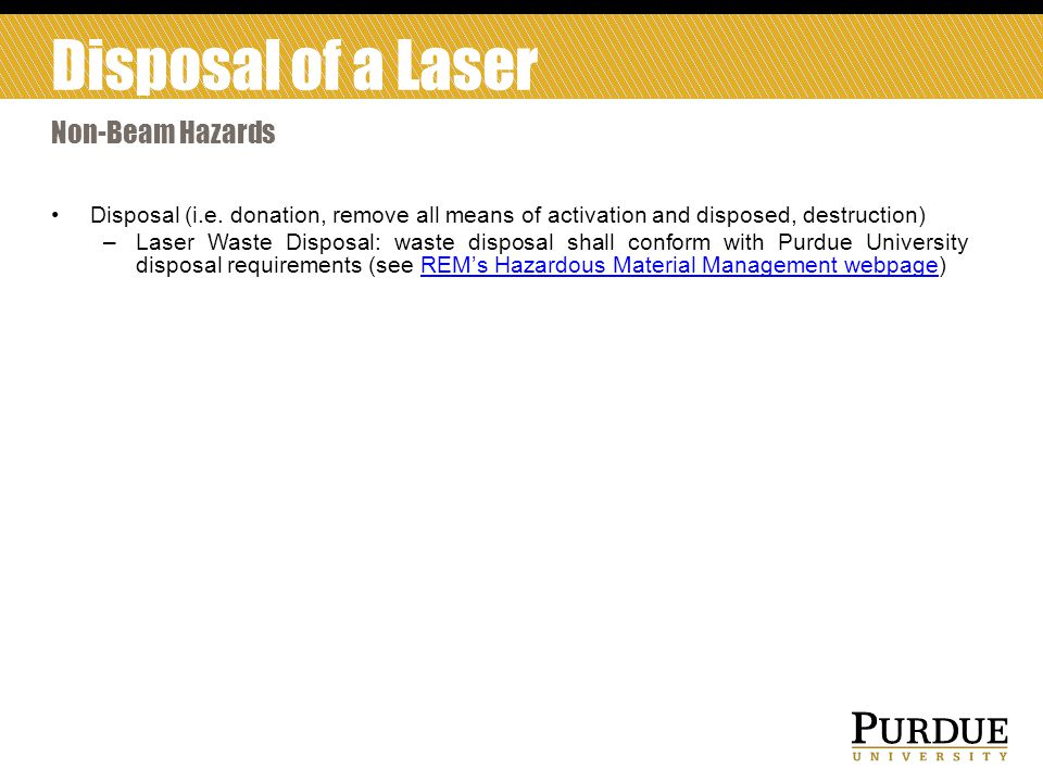 Disposal (i.e. donation, remove all means of activation and disposed, destruction) –Laser Waste Disposal: waste disposal shall conform with Purdue Uni