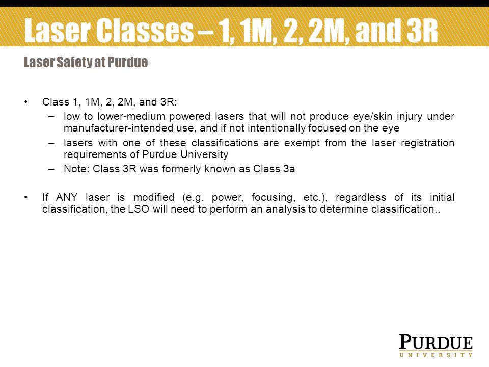 Class 1, 1M, 2, 2M, and 3R: –low to lower-medium powered lasers that will not produce eye/skin injury under manufacturer-intended use, and if not intentionally focused on the eye –lasers with one of these classifications are exempt from the laser registration requirements of Purdue University –Note: Class 3R was formerly known as Class 3a If ANY laser is modified (e.g.