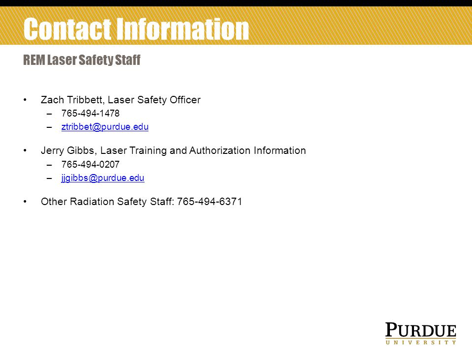 Zach Tribbett, Laser Safety Officer –765-494-1478 –ztribbet@purdue.eduztribbet@purdue.edu Jerry Gibbs, Laser Training and Authorization Information –765-494-0207 –jjgibbs@purdue.edujjgibbs@purdue.edu Other Radiation Safety Staff: 765-494-6371 REM Laser Safety Staff Contact Information