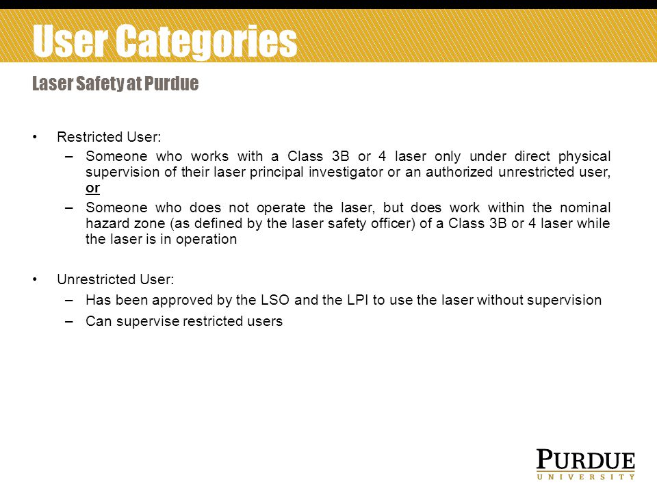Restricted User: –Someone who works with a Class 3B or 4 laser only under direct physical supervision of their laser principal investigator or an authorized unrestricted user, or –Someone who does not operate the laser, but does work within the nominal hazard zone (as defined by the laser safety officer) of a Class 3B or 4 laser while the laser is in operation Unrestricted User: –Has been approved by the LSO and the LPI to use the laser without supervision –Can supervise restricted users Laser Safety at Purdue User Categories