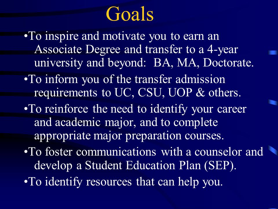 Goals To inspire and motivate you to earn an Associate Degree and transfer to a 4-year university and beyond: BA, MA, Doctorate.