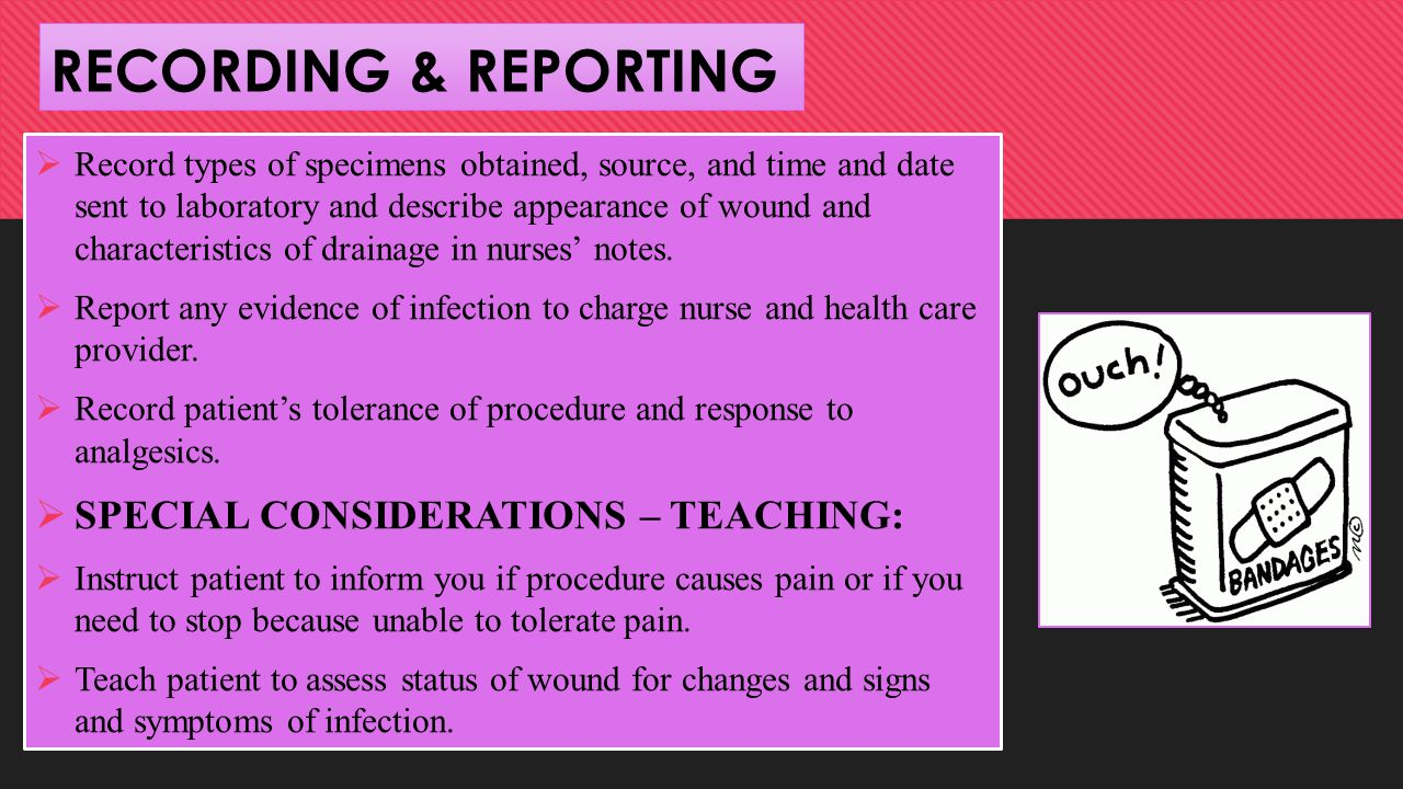 RECORDING & REPORTING  Record types of specimens obtained, source, and time and date sent to laboratory and describe appearance of wound and characteristics of drainage in nurses' notes.