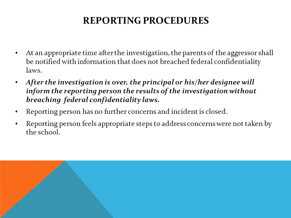 REPORTING PROCEDURES At an appropriate time after the investigation, the parents of the aggressor shall be notified with information that does not breached federal confidentiality laws.