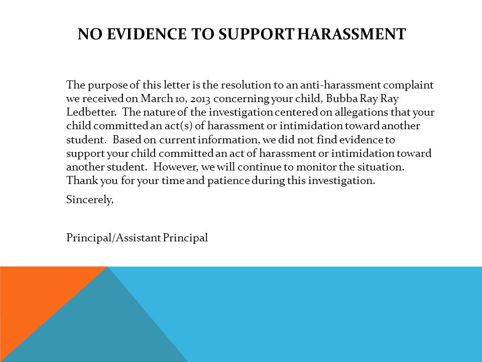 NO EVIDENCE TO SUPPORT HARASSMENT The purpose of this letter is the resolution to an anti-harassment complaint we received on March 10, 2013 concerning your child, Bubba Ray Ray Ledbetter.