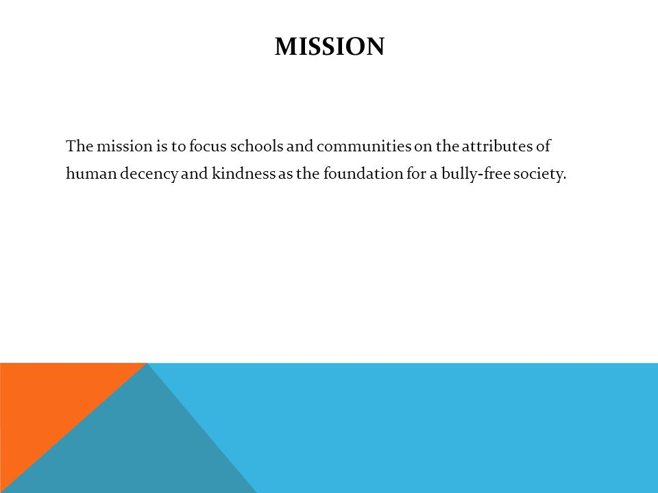 MISSION The mission is to focus schools and communities on the attributes of human decency and kindness as the foundation for a bully-free society.