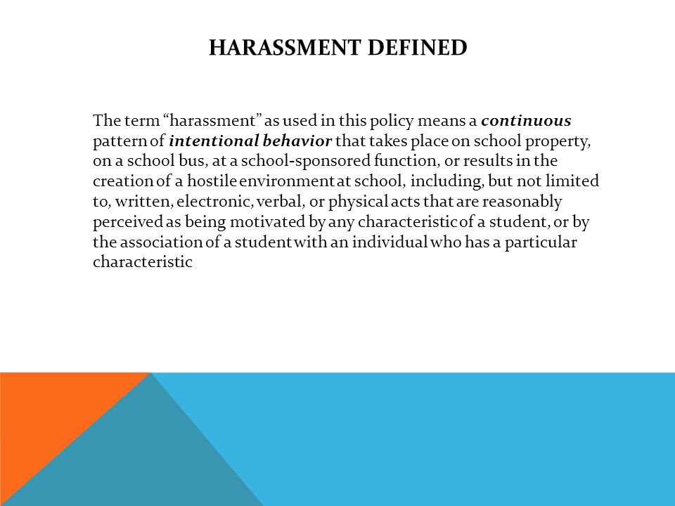 HARASSMENT DEFINED The term harassment as used in this policy means a continuous pattern of intentional behavior that takes place on school property, on a school bus, at a school-sponsored function, or results in the creation of a hostile environment at school, including, but not limited to, written, electronic, verbal, or physical acts that are reasonably perceived as being motivated by any characteristic of a student, or by the association of a student with an individual who has a particular characteristic