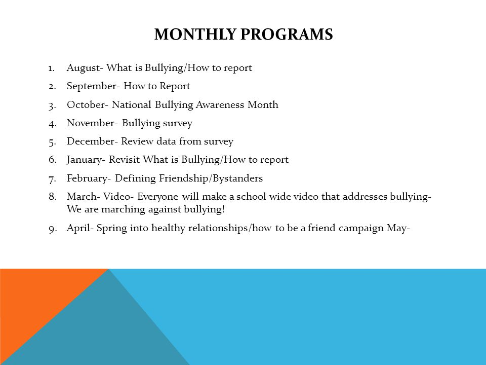 MONTHLY PROGRAMS 1.August- What is Bullying/How to report 2.September- How to Report 3.October- National Bullying Awareness Month 4.November- Bullying survey 5.December- Review data from survey 6.January- Revisit What is Bullying/How to report 7.February- Defining Friendship/Bystanders 8.March- Video- Everyone will make a school wide video that addresses bullying- We are marching against bullying.
