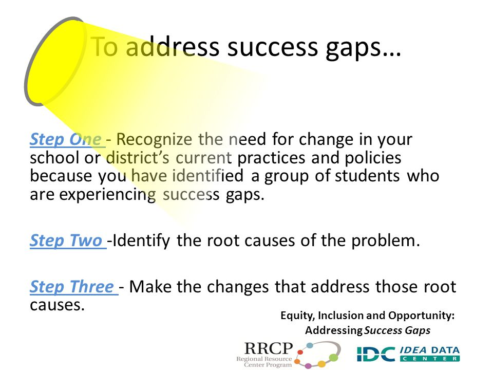 To address success gaps… Step One - Recognize the need for change in your school or district's current practices and policies because you have identified a group of students who are experiencing success gaps.